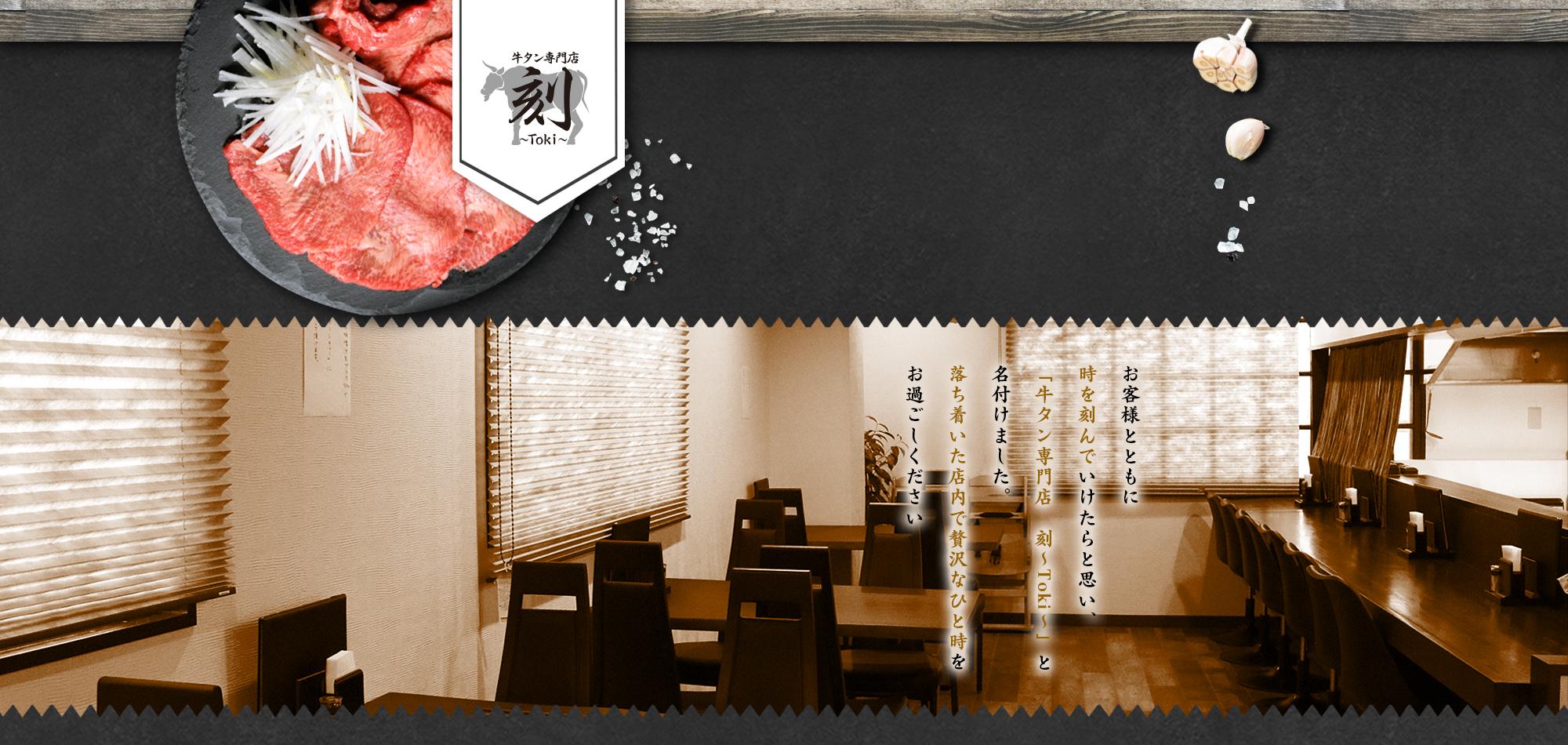 お客様とともに時を刻んでいけたらと思い、「牛タン専門店 刻 ~Toki~」と名付けました。落ち着いた店内で贅沢なひと時をお過ごしください。